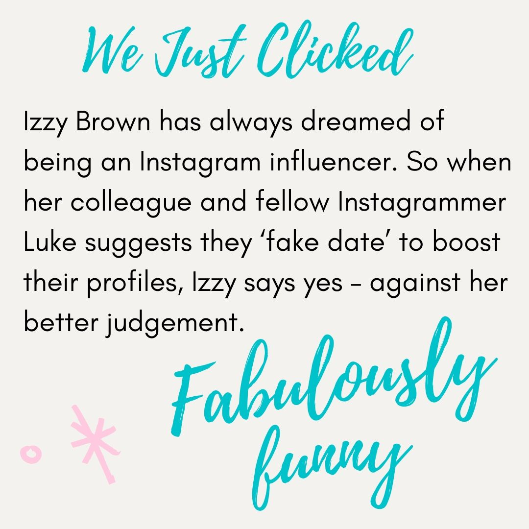 We Just Clicked. Izzy Brown has always dreamed of being an Instagram influencer. So when her colleague and fellow instagrammer Luke suggests they 'fake date' to boost their profiles Izzy says yes - against her better judgement.